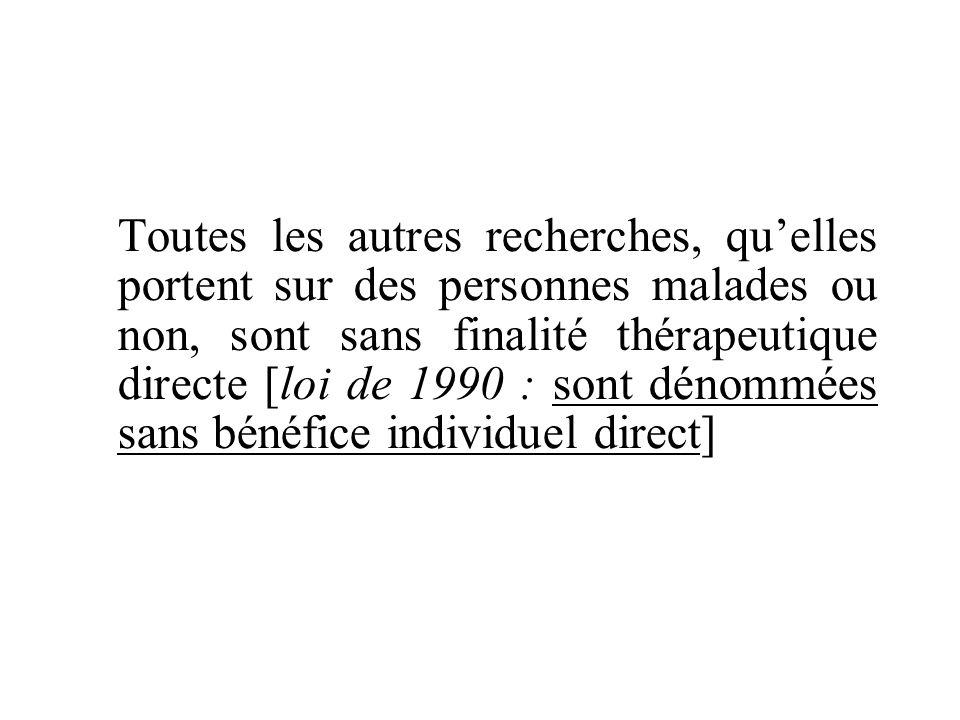 Toutes les autres recherches, qu'elles portent sur des personnes malades ou non, sont sans finalité thérapeutique directe [loi de 1990 : sont dénommées sans bénéfice individuel direct]